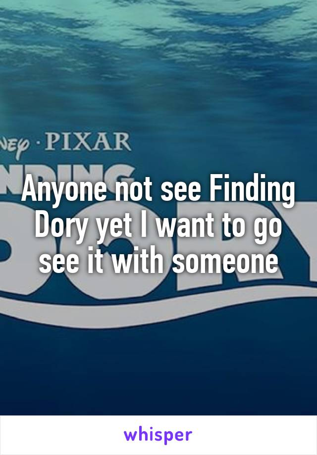 Anyone not see Finding Dory yet I want to go see it with someone