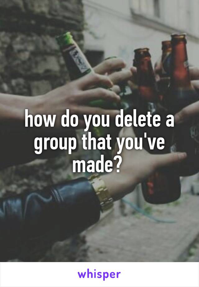how do you delete a group that you've made?
