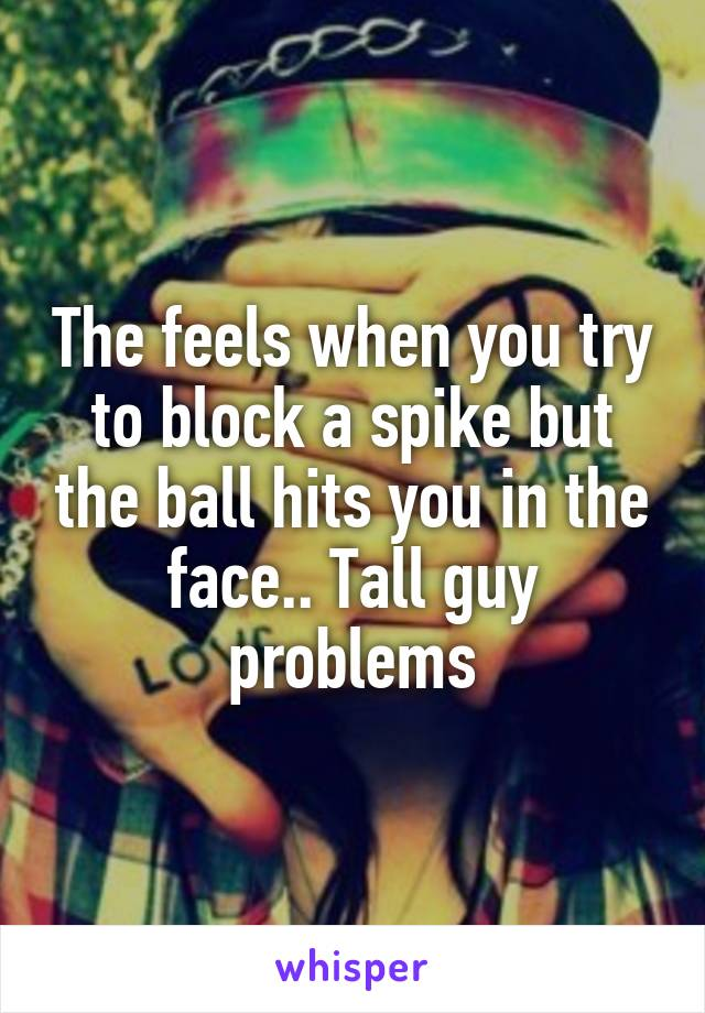 The feels when you try to block a spike but the ball hits you in the face.. Tall guy problems