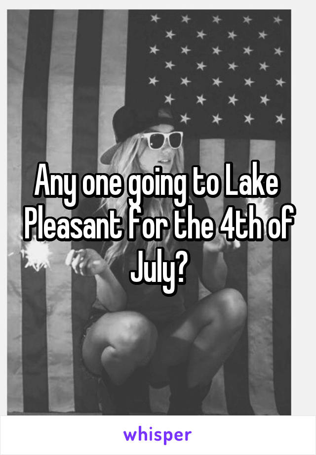 Any one going to Lake  Pleasant for the 4th of July?