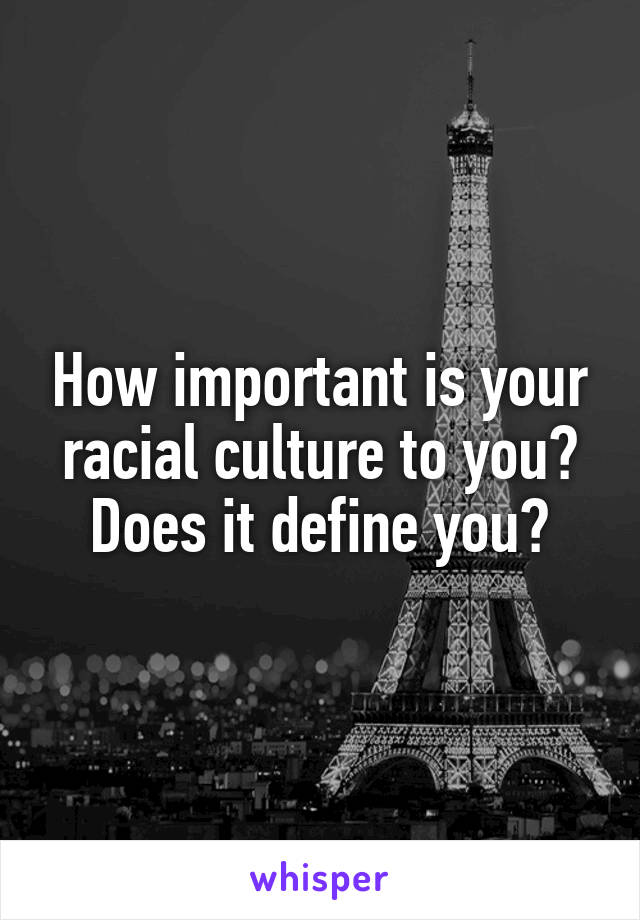 How important is your racial culture to you? Does it define you?