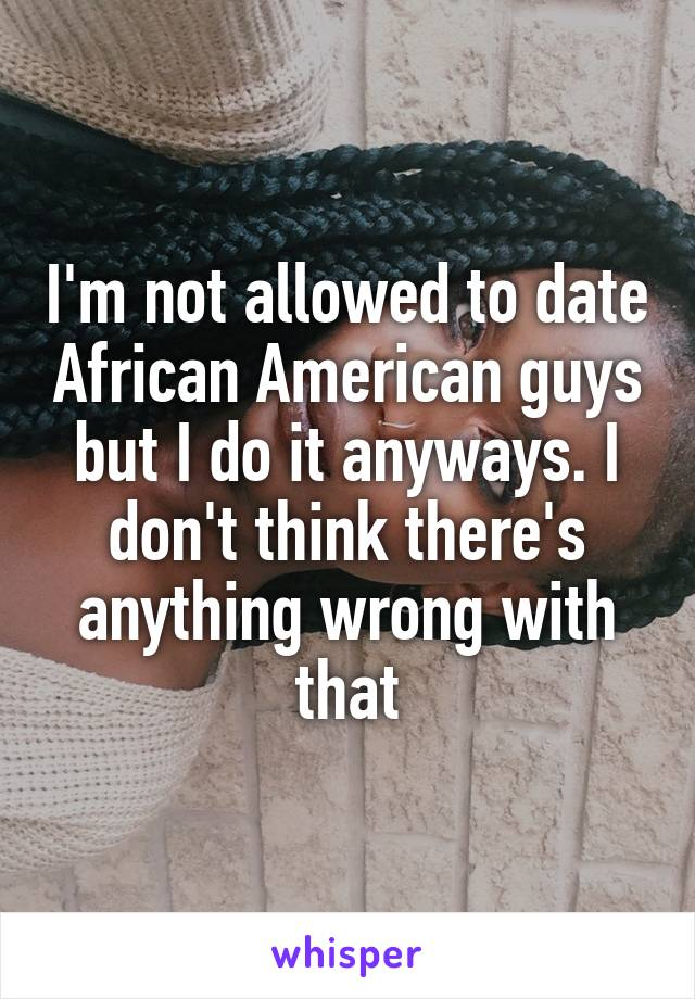 I'm not allowed to date African American guys but I do it anyways. I don't think there's anything wrong with that