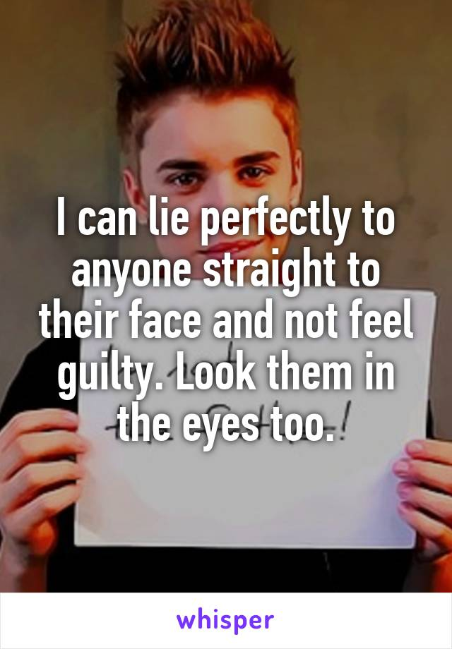 I can lie perfectly to anyone straight to their face and not feel guilty. Look them in the eyes too.