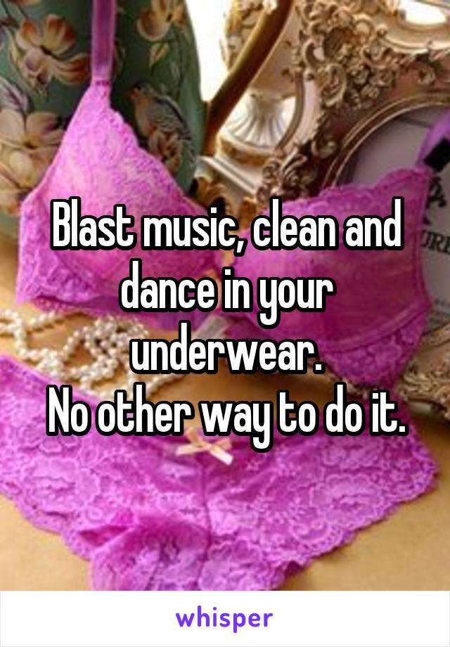 Blast music, clean and dance in your underwear. No other way to do it.
