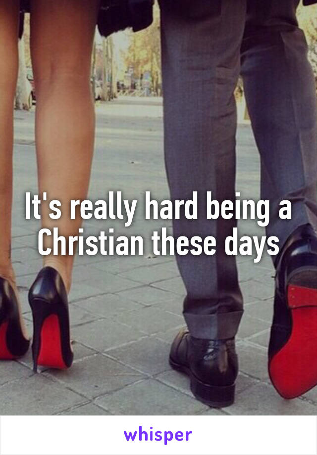 It's really hard being a Christian these days
