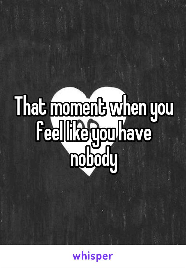 That moment when you feel like you have nobody