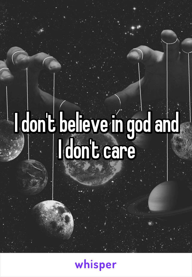 I don't believe in god and I don't care