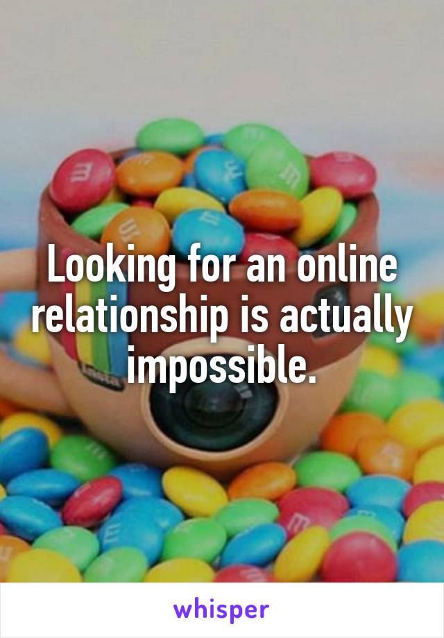 Looking for an online relationship is actually impossible.