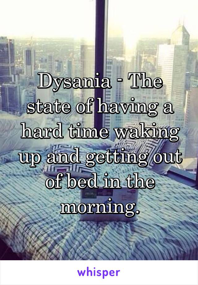 Dysania - The state of having a hard time waking up and getting out of bed in the morning.