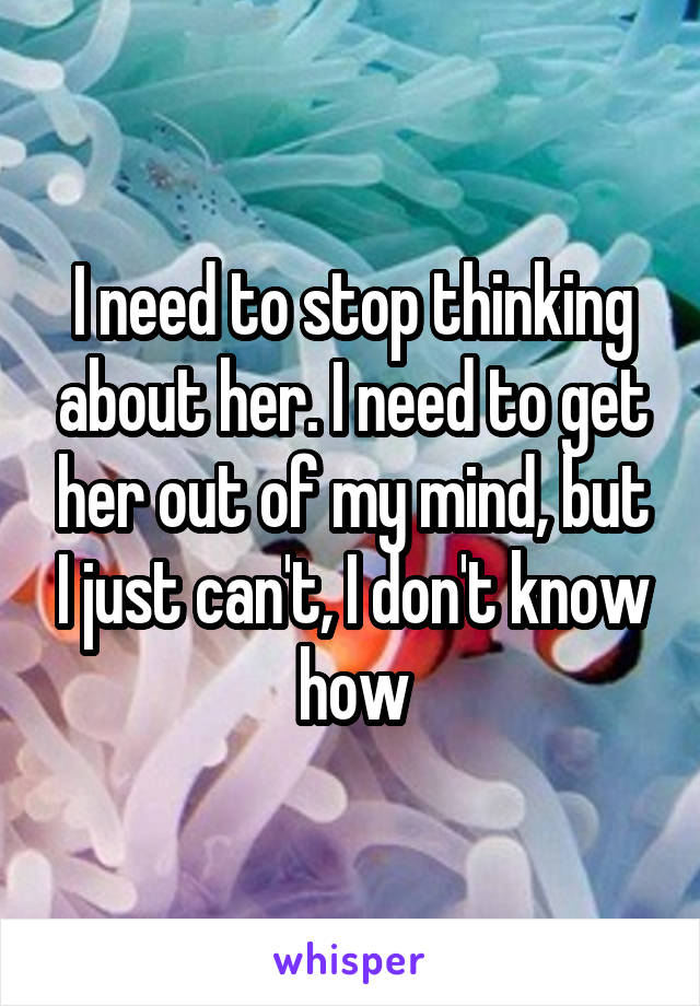 I need to stop thinking about her. I need to get her out of my mind, but I just can't, I don't know how