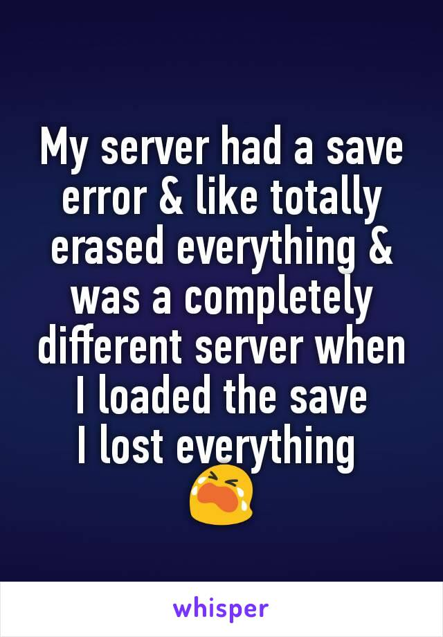 My server had a save error & like totally erased everything & was a completely different server when I loaded the save I lost everything  😭