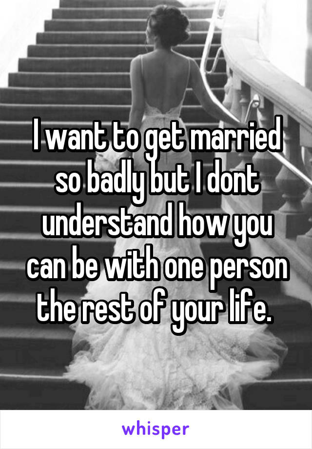 I want to get married so badly but I dont understand how you can be with one person the rest of your life.