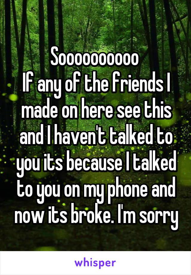 Soooooooooo  If any of the friends I made on here see this and I haven't talked to you its because I talked to you on my phone and now its broke. I'm sorry