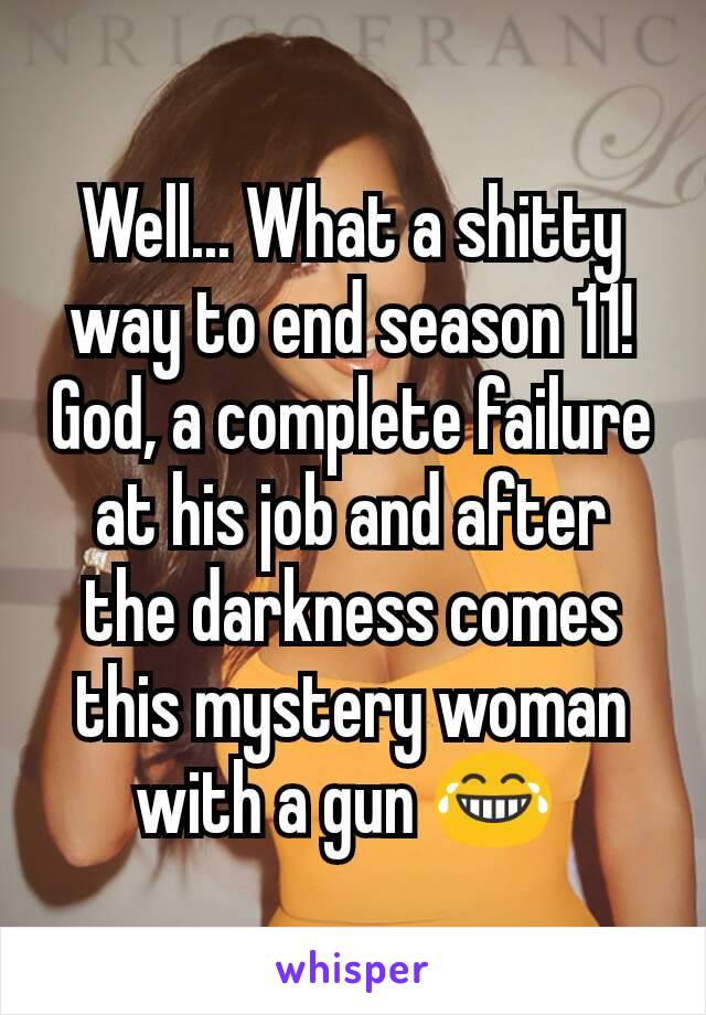 Well... What a shitty way to end season 11! God, a complete failure at his job and after the darkness comes this mystery woman with a gun 😂