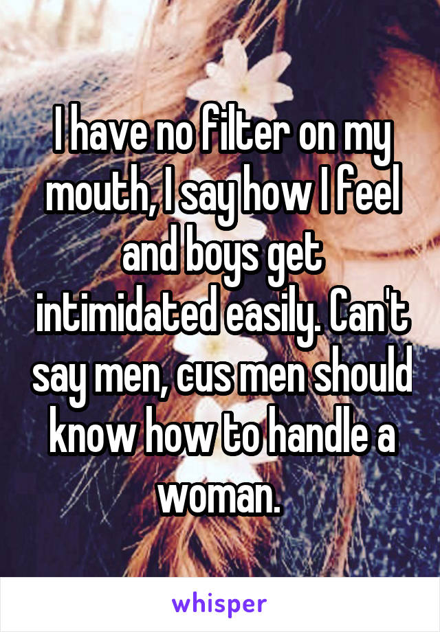 I have no filter on my mouth, I say how I feel and boys get intimidated easily. Can't say men, cus men should know how to handle a woman.