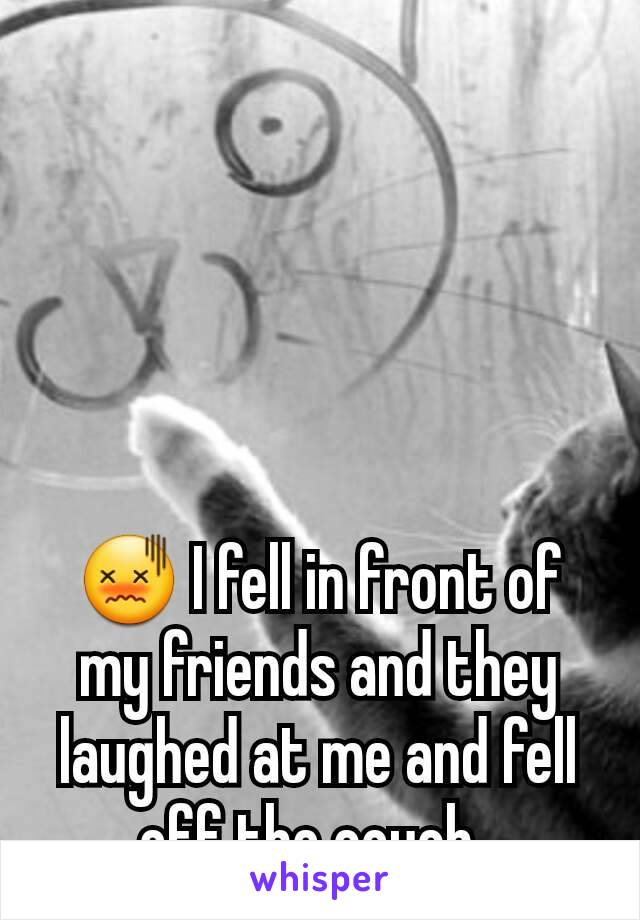😖 I fell in front of my friends and they laughed at me and fell off the couch.
