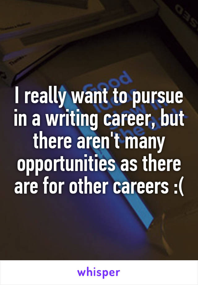 I really want to pursue in a writing career, but there aren't many opportunities as there are for other careers :(