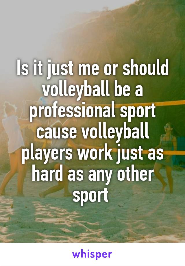 Is it just me or should volleyball be a professional sport cause volleyball players work just as hard as any other sport