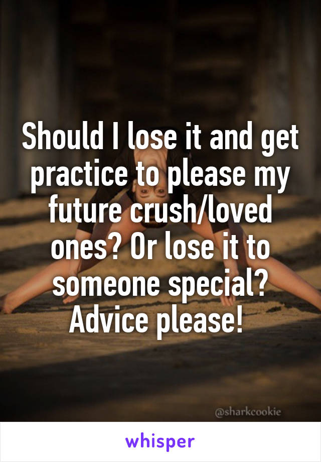 Should I lose it and get practice to please my future crush/loved ones? Or lose it to someone special? Advice please!