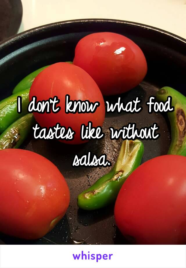 I don't know what food tastes like without salsa.