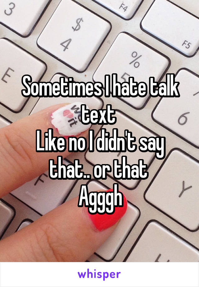 Sometimes I hate talk text  Like no I didn't say that.. or that  Agggh