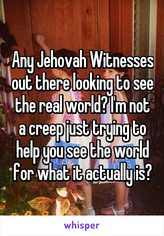 Any Jehovah Witnesses out there looking to see the real world? I'm not a creep just trying to help you see the world for what it actually is?