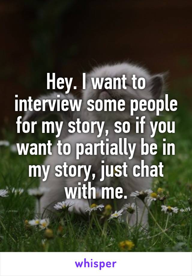Hey. I want to interview some people for my story, so if you want to partially be in my story, just chat with me.