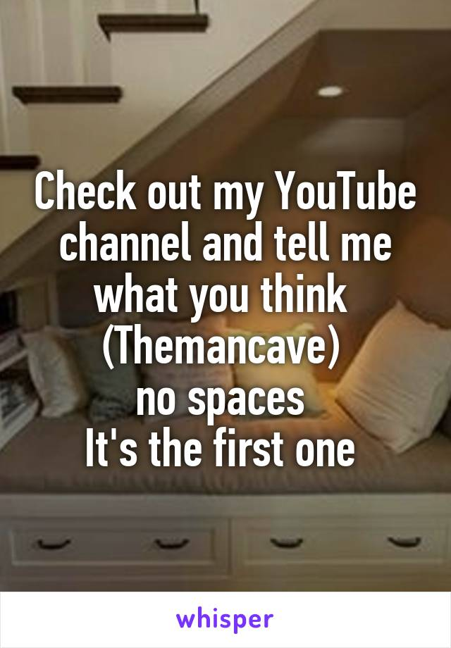 Check out my YouTube channel and tell me what you think  (Themancave)  no spaces  It's the first one