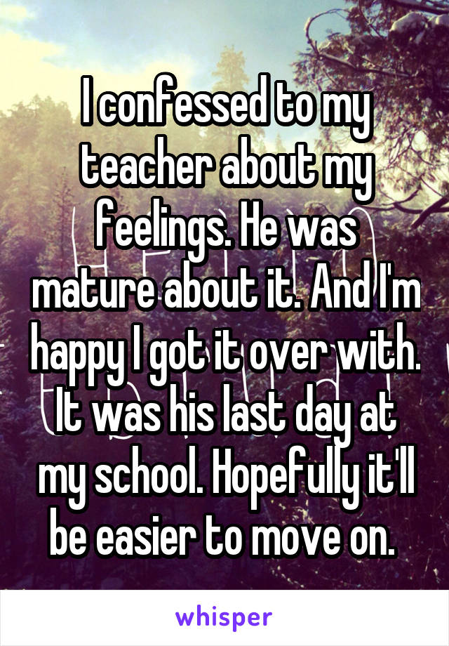 I confessed to my teacher about my feelings. He was mature about it. And I'm happy I got it over with. It was his last day at my school. Hopefully it'll be easier to move on.
