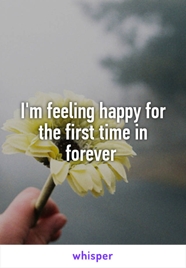 I'm feeling happy for the first time in forever