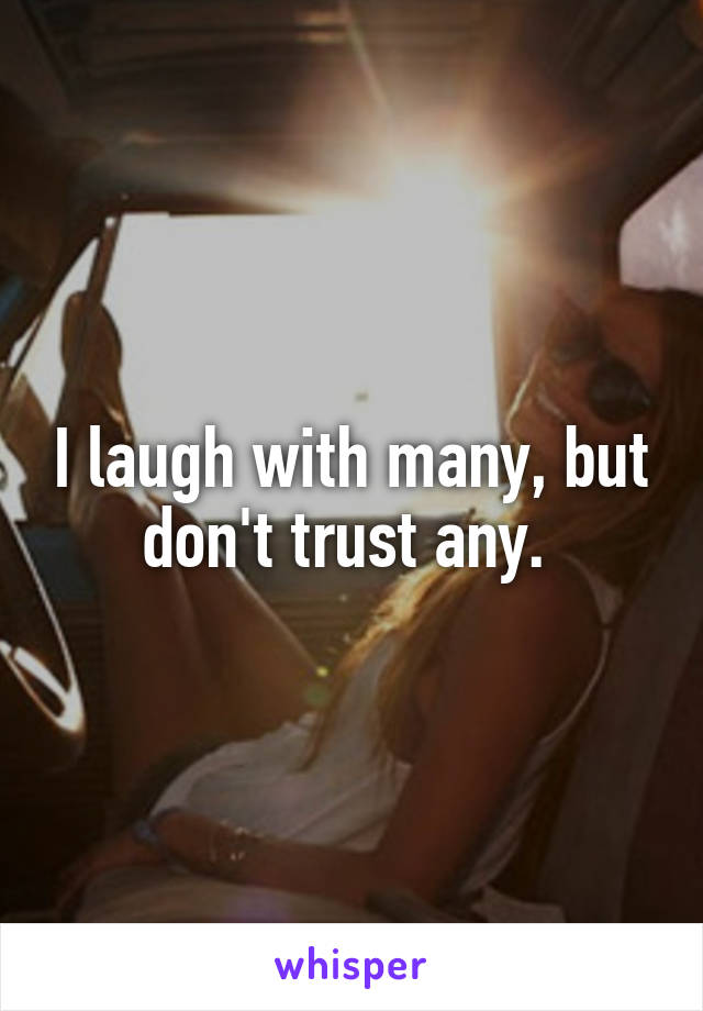 I laugh with many, but don't trust any.