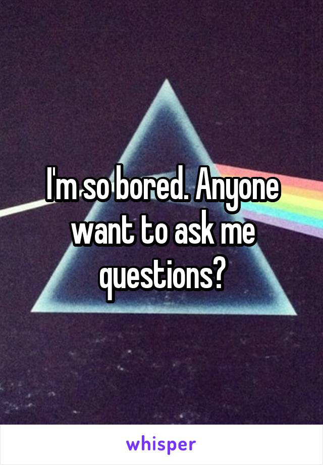 I'm so bored. Anyone want to ask me questions?
