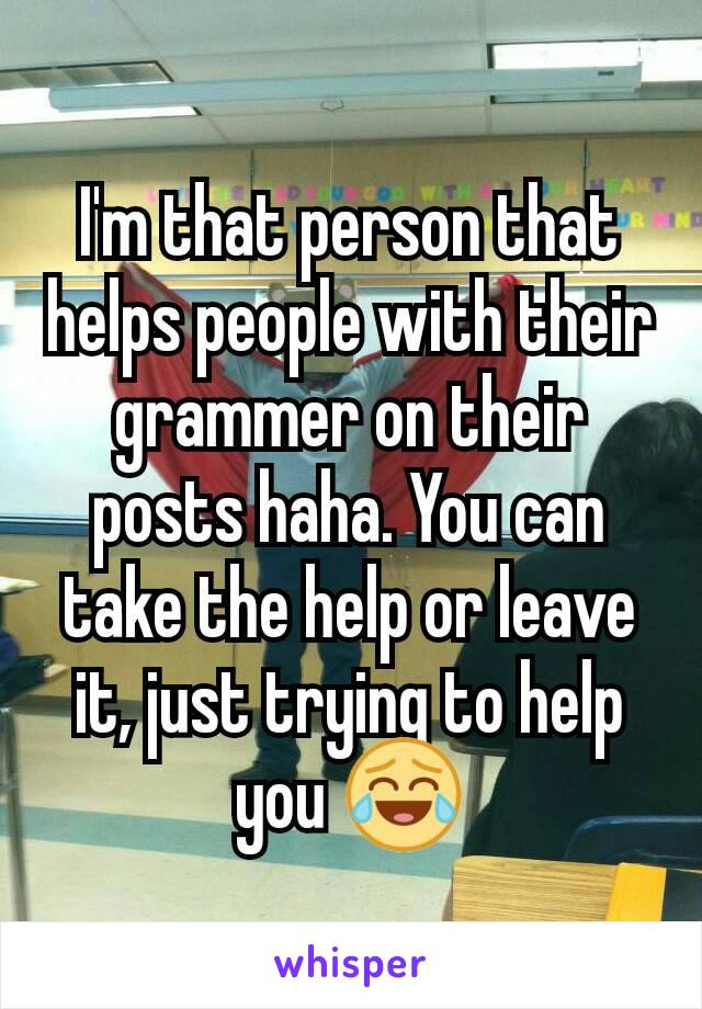 I'm that person that helps people with their grammer on their posts haha. You can take the help or leave it, just trying to help you 😂