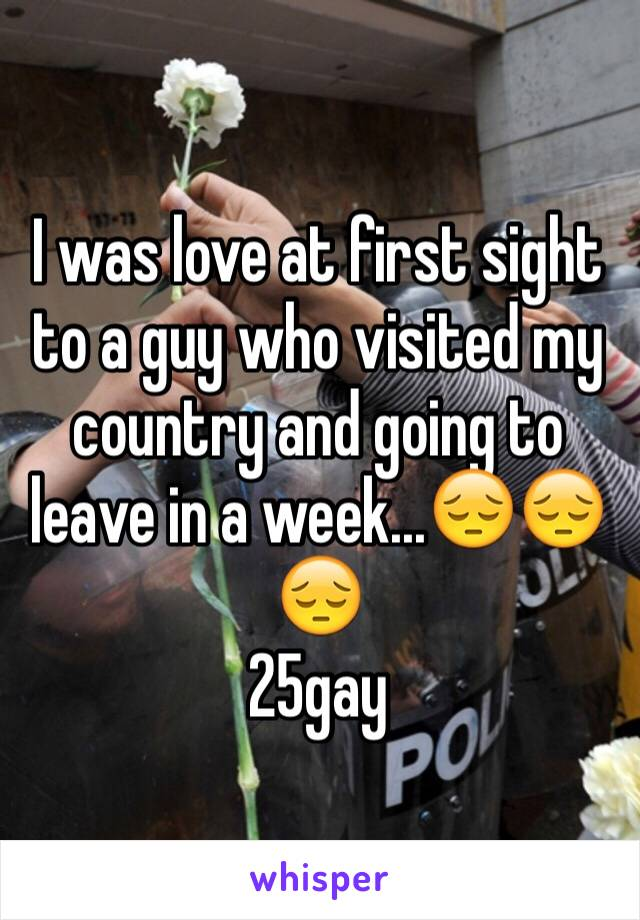 I was love at first sight to a guy who visited my country and going to leave in a week...😔😔😔 25gay