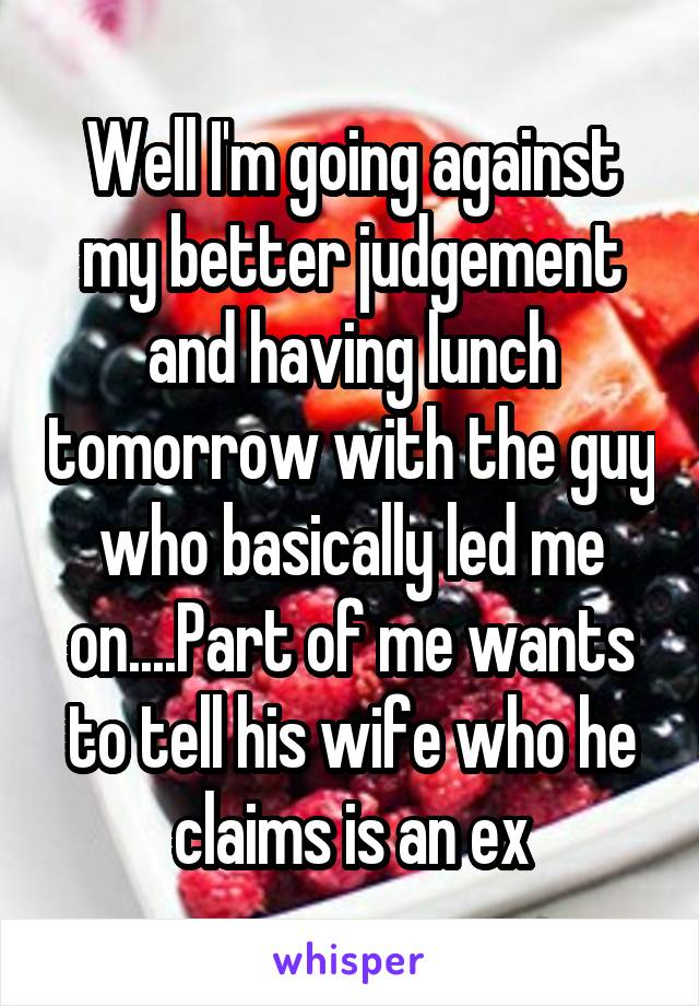 Well I'm going against my better judgement and having lunch tomorrow with the guy who basically led me on....Part of me wants to tell his wife who he claims is an ex