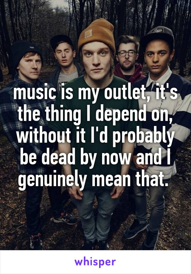 music is my outlet, it's the thing I depend on, without it I'd probably be dead by now and I genuinely mean that.