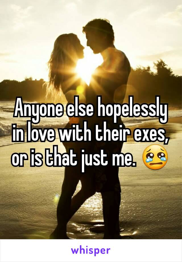 Anyone else hopelessly in love with their exes, or is that just me. 😢