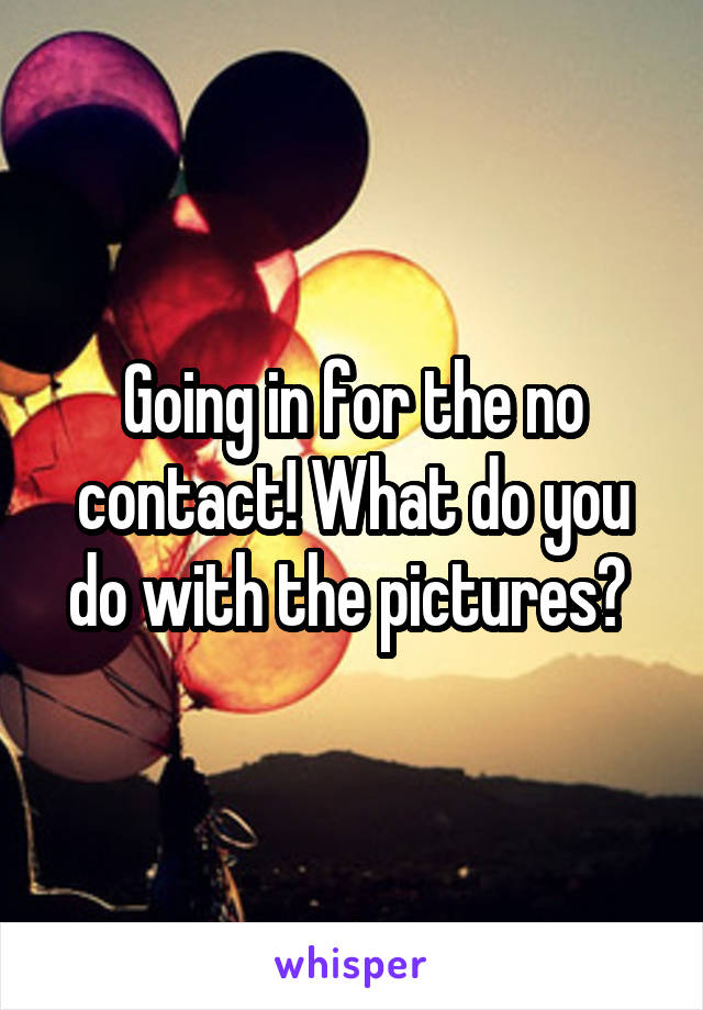 Going in for the no contact! What do you do with the pictures?