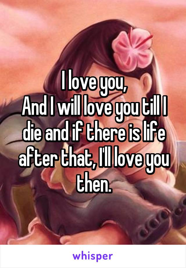 I love you, And I will love you till I die and if there is life after that, I'll love you then.