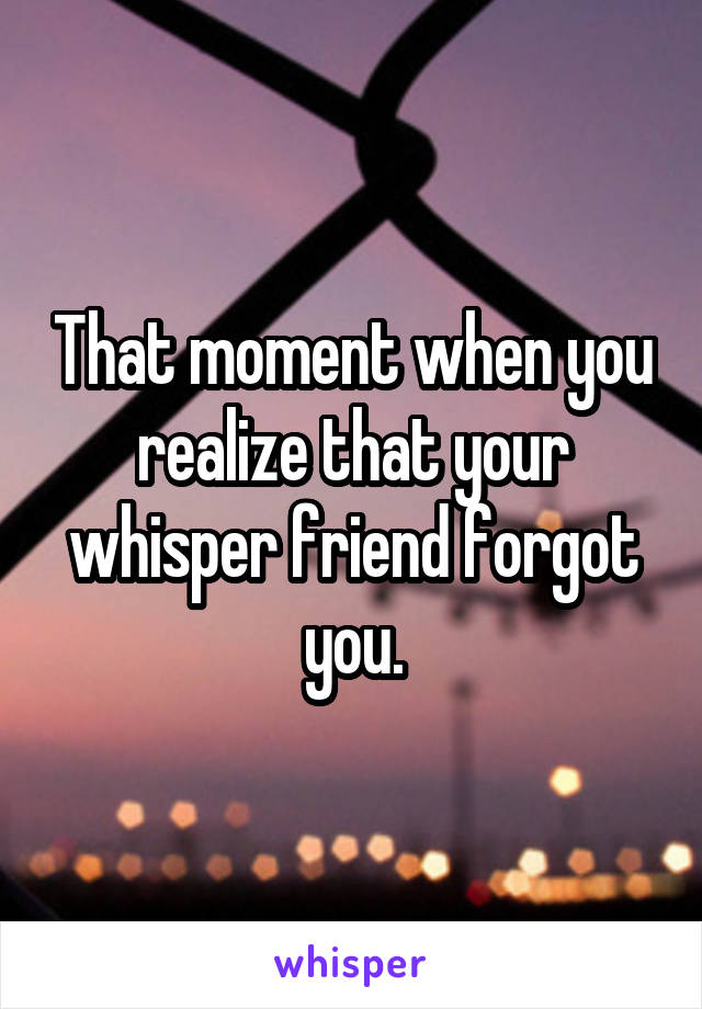 That moment when you realize that your whisper friend forgot you.