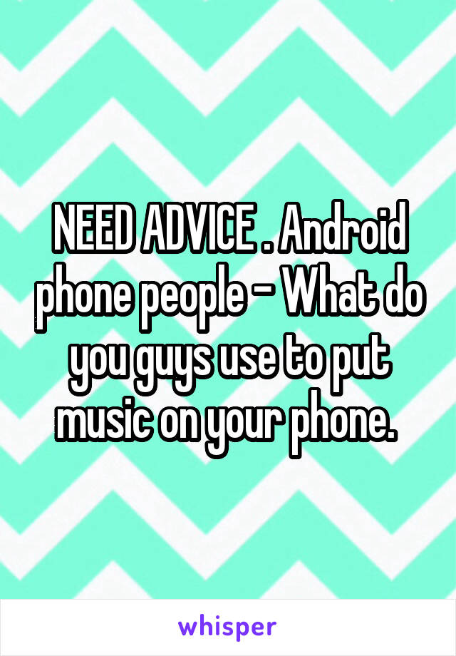 NEED ADVICE . Android phone people - What do you guys use to put music on your phone.