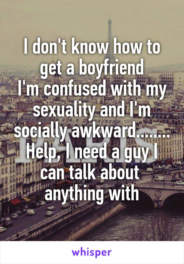 I don't know how to get a boyfriend I'm confused with my sexuality and I'm socially awkward........ Help, I need a guy I can talk about  anything with