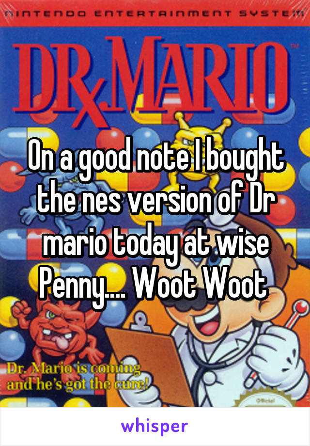 On a good note I bought the nes version of Dr mario today at wise Penny.... Woot Woot