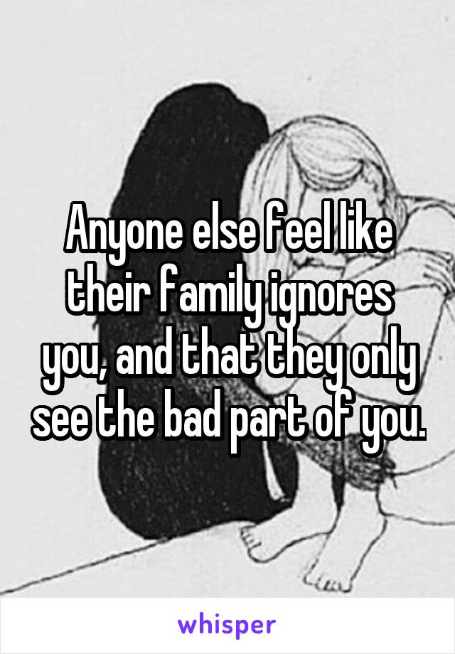 Anyone else feel like their family ignores you, and that they only see the bad part of you.