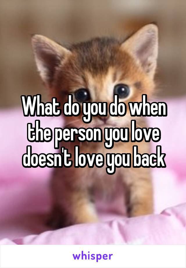 What do you do when the person you love doesn't love you back