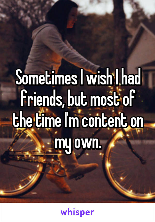 Sometimes I wish I had friends, but most of the time I'm content on my own.