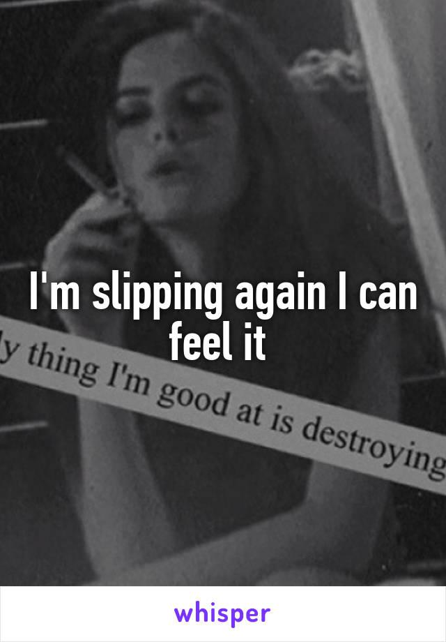 I'm slipping again I can feel it