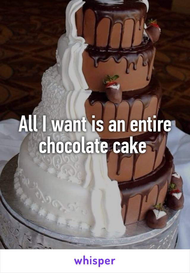 All I want is an entire chocolate cake