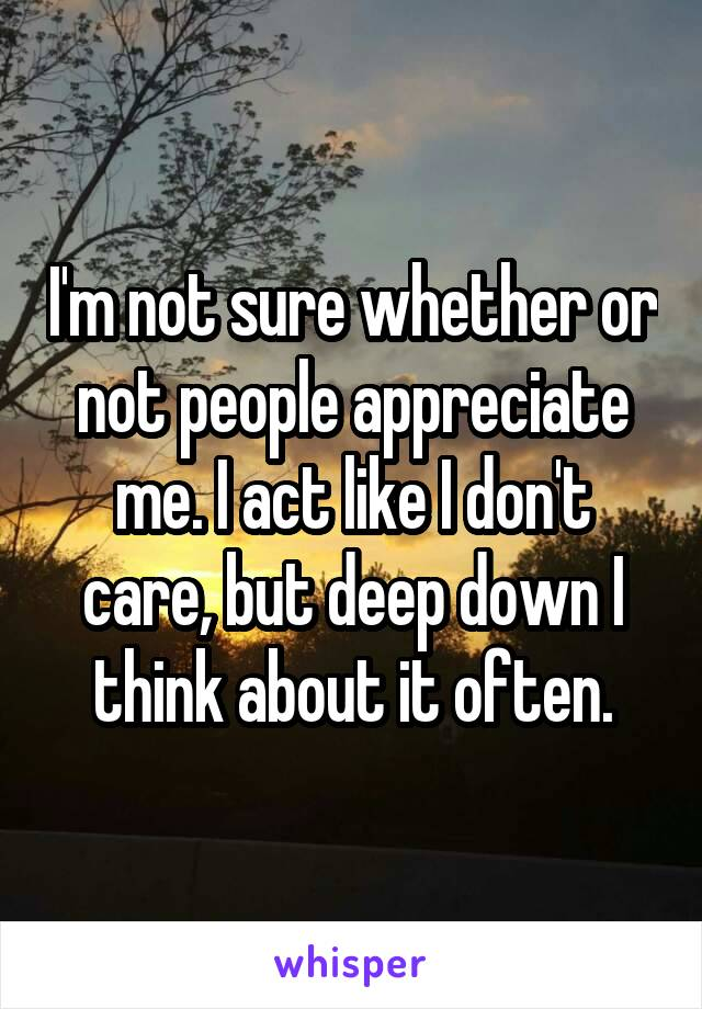 I'm not sure whether or not people appreciate me. I act like I don't care, but deep down I think about it often.