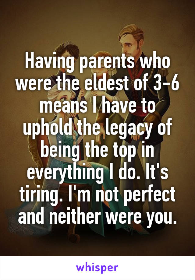 Having parents who were the eldest of 3-6 means I have to uphold the legacy of being the top in everything I do. It's tiring. I'm not perfect and neither were you.